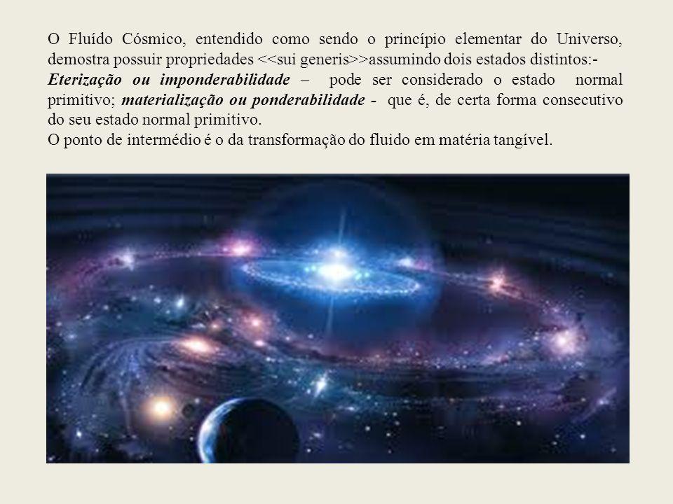O Fluído Cósmico, entendido como sendo o princípio elementar do Universo, demostra possuir propriedades >assumindo dois estados distintos:- Eterização