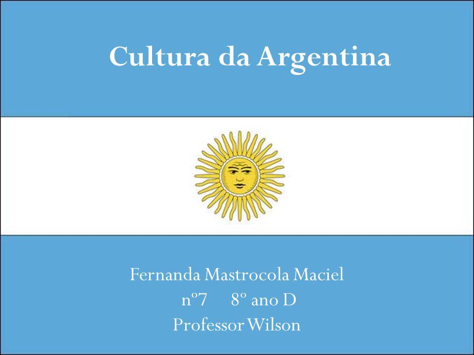 Cultura da Argentina Fernanda Mastrocola Maciel nº7 8º ano D Professor Wilson