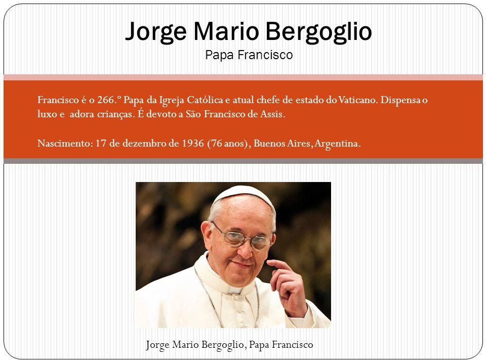 Jorge Mario Bergoglio Papa Francisco Francisco é o 266.º Papa da Igreja Católica e atual chefe de estado do Vaticano. Dispensa o luxo e adora crianças