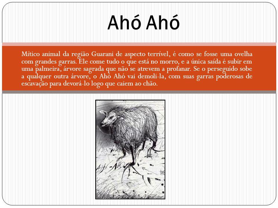 Mítico animal da região Guarani de aspecto terrível, é como se fosse uma ovelha com grandes garras. Ele come tudo o que está no morro, e a única saída
