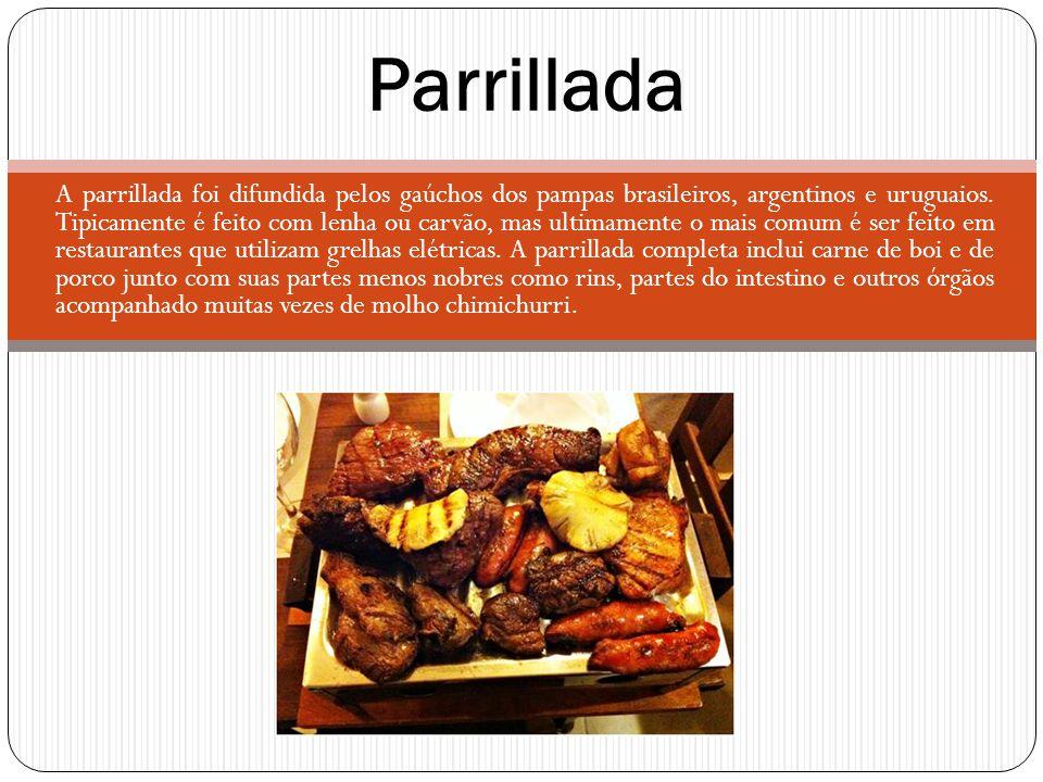 A parrillada foi difundida pelos gaúchos dos pampas brasileiros, argentinos e uruguaios. Tipicamente é feito com lenha ou carvão, mas ultimamente o ma