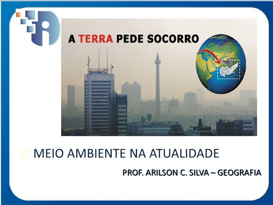 O MEIO AMBIENTE NA ATUALIDADE PROF. ARILSON C. SILVA – GEOGRAFIA