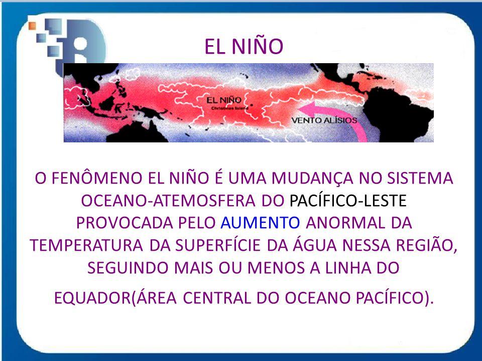EL NIÑO O FENÔMENO EL NIÑO É UMA MUDANÇA NO SISTEMA OCEANO-ATEMOSFERA DO PACÍFICO-LESTE PROVOCADA PELO AUMENTO ANORMAL DA TEMPERATURA DA SUPERFÍCIE DA