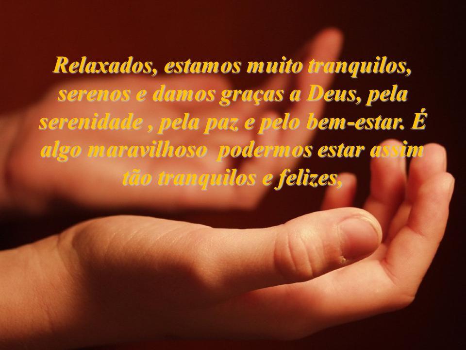 Relaxados, estamos muito tranquilos, serenos e damos graças a Deus, pela serenidade, pela paz e pelo bem-estar.