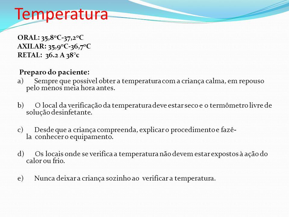 Temperatura ORAL: 35,8 0 C-37,2 0 C AXILAR: 35,9 0 C-36,7 0 C RETAL: 36.2 A 38°c Preparo do paciente: a) Sempre que possível obter a temperatura com a