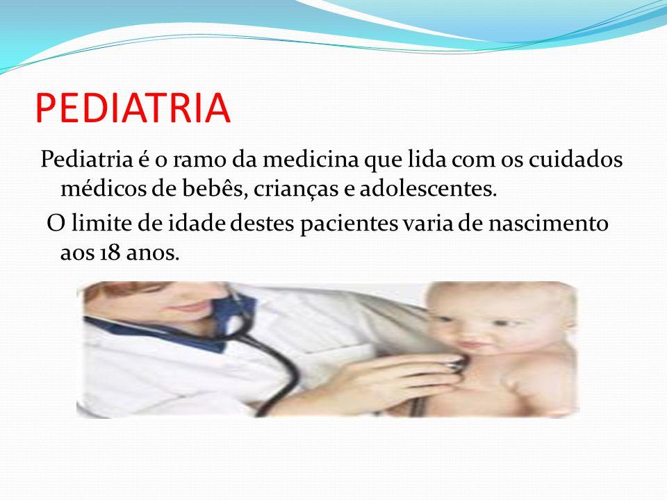 PEDIATRIA Pediatria é o ramo da medicina que lida com os cuidados médicos de bebês, crianças e adolescentes. O limite de idade destes pacientes varia