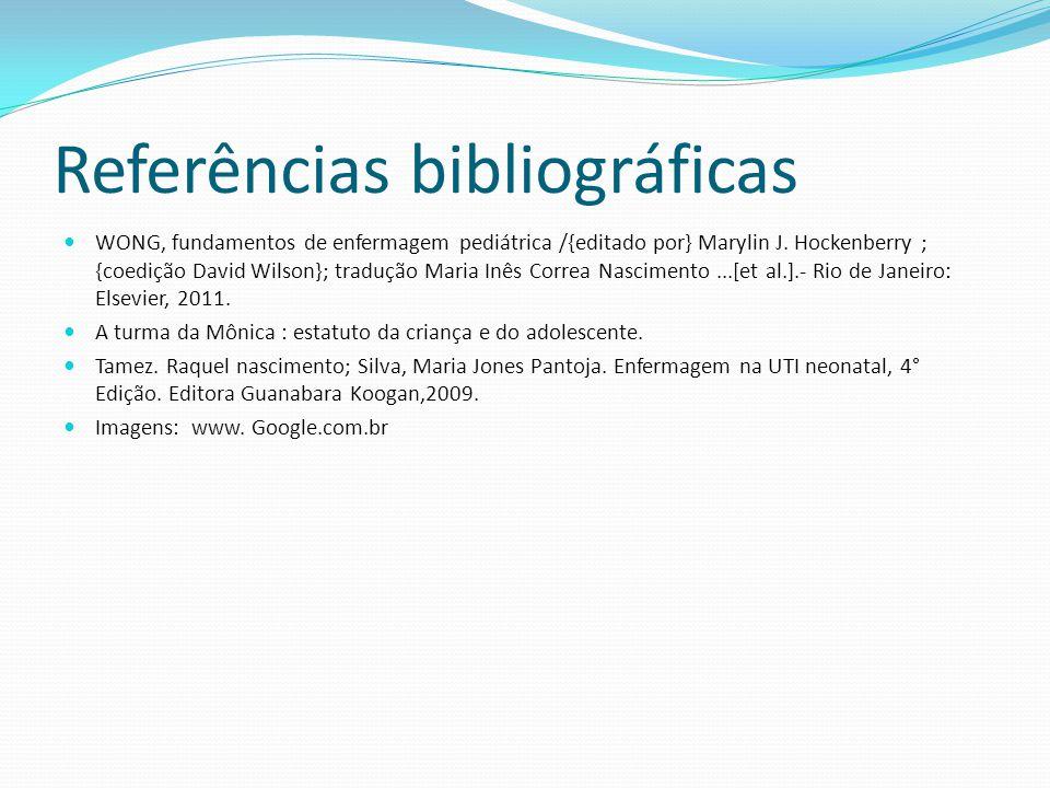 Referências bibliográficas  WONG, fundamentos de enfermagem pediátrica /{editado por} Marylin J. Hockenberry ; {coedição David Wilson}; tradução Mari