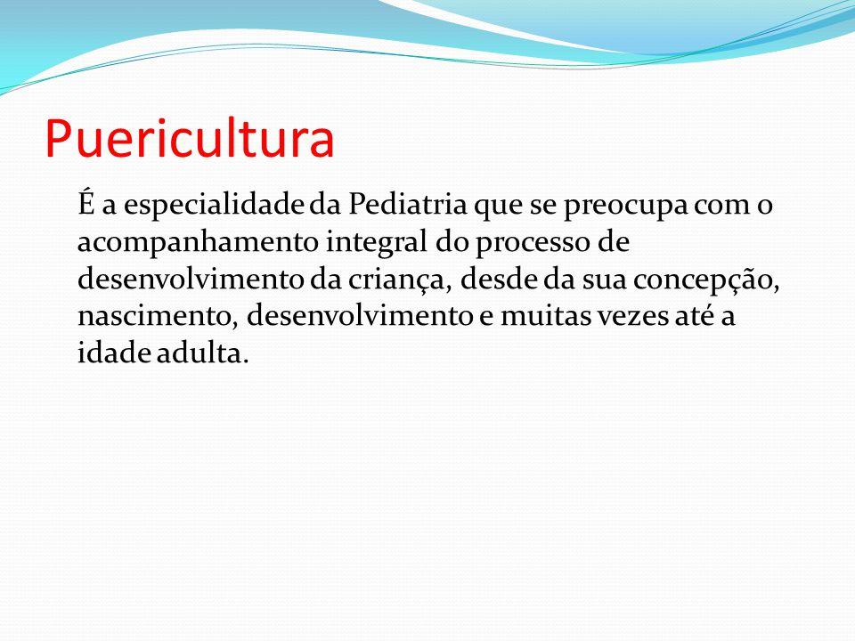 Puericultura É a especialidade da Pediatria que se preocupa com o acompanhamento integral do processo de desenvolvimento da criança, desde da sua conc
