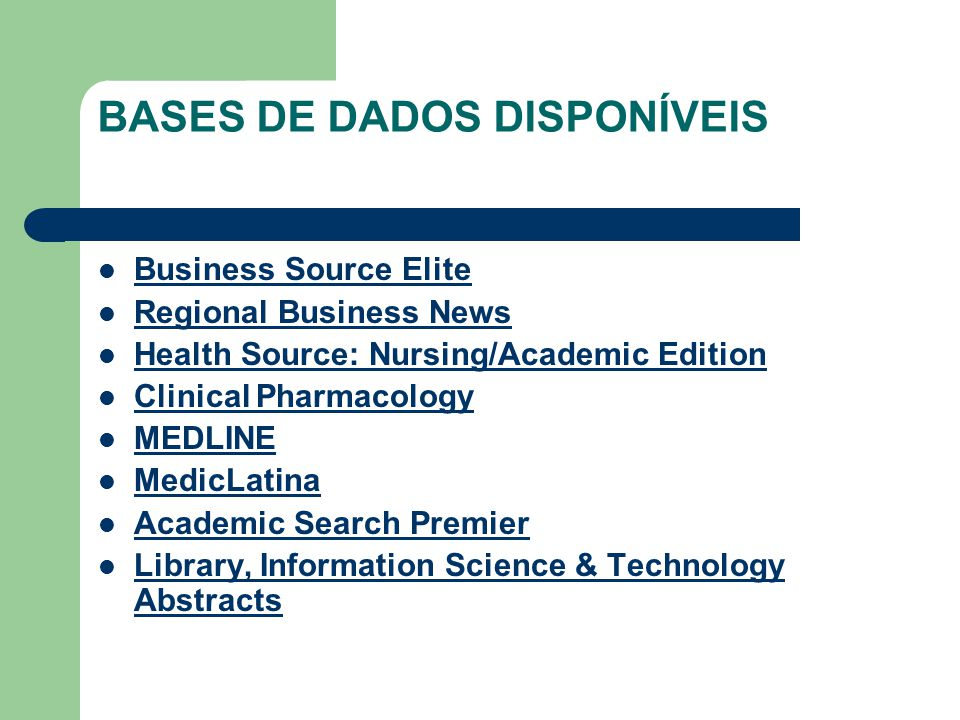 BASES DE DADOS DISPONÍVEIS  Business Source Elite Business Source Elite  Regional Business News Regional Business News  Health Source: Nursing/Academic Edition Health Source: Nursing/Academic Edition  Clinical Pharmacology Clinical Pharmacology  MEDLINE MEDLINE  MedicLatina MedicLatina  Academic Search Premier Academic Search Premier  Library, Information Science & Technology Abstracts Library, Information Science & Technology Abstracts