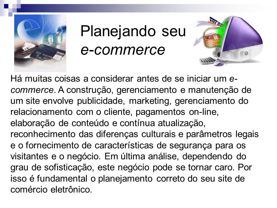 Planejando seu e-commerce Há muitas coisas a considerar antes de se iniciar um e- commerce. A construção, gerenciamento e manutenção de um site envolv