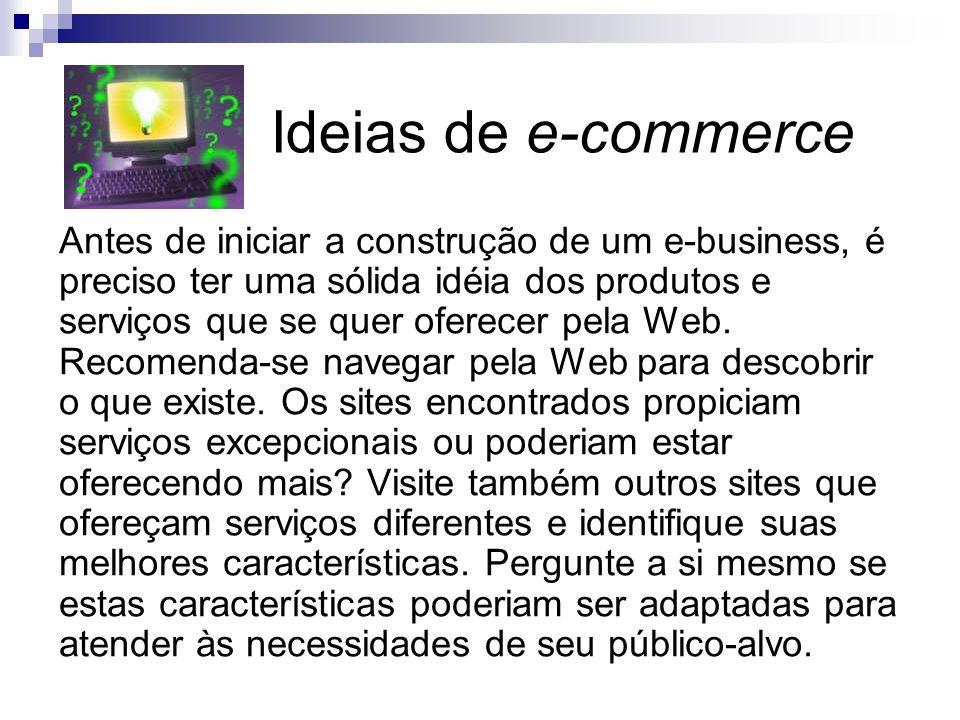 Ideias de e-commerce Antes de iniciar a construção de um e-business, é preciso ter uma sólida idéia dos produtos e serviços que se quer oferecer pela