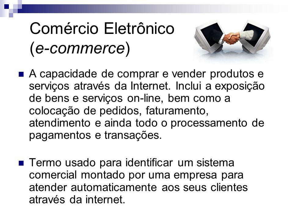Comércio Eletrônico (e-commerce)  A capacidade de comprar e vender produtos e serviços através da Internet. Inclui a exposição de bens e serviços on-