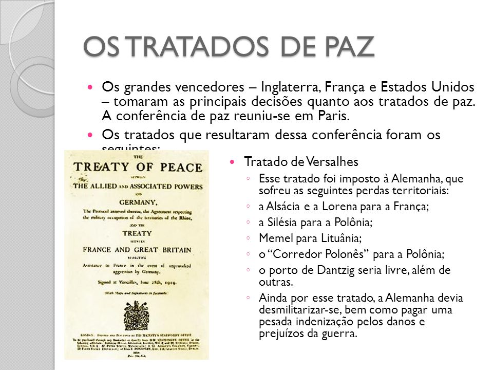 OS TRATADOS DE PAZ  Os grandes vencedores – Inglaterra, França e Estados Unidos – tomaram as principais decisões quanto aos tratados de paz. A confer