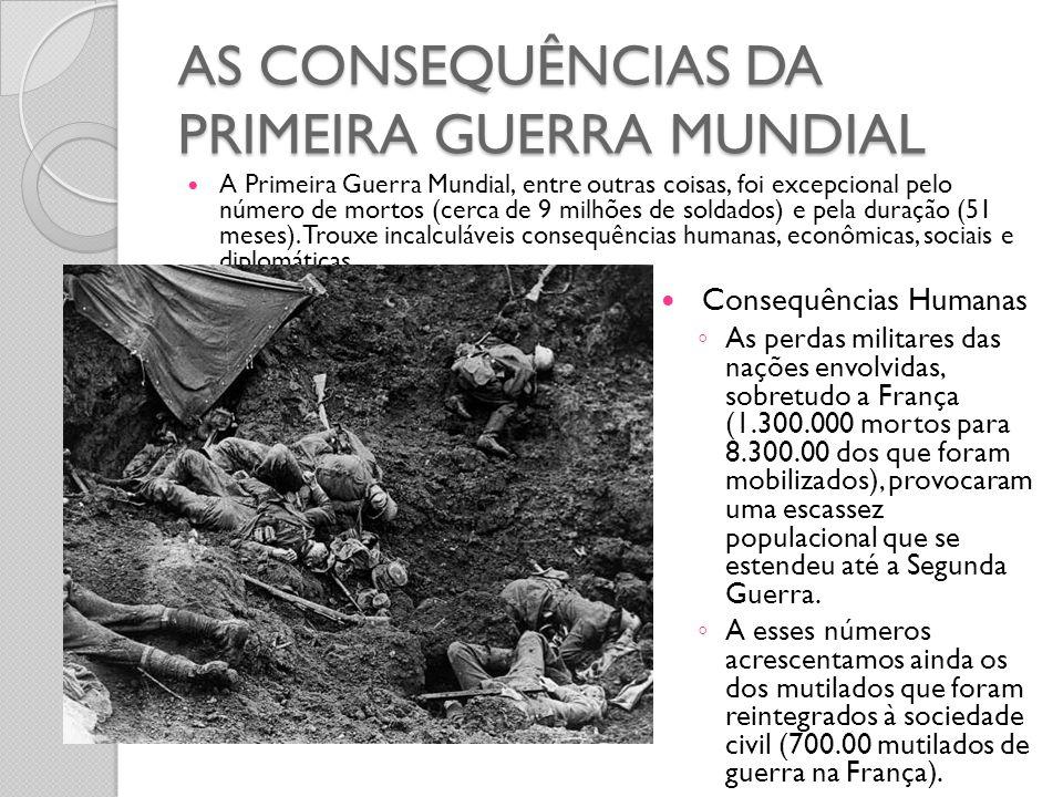AS CONSEQUÊNCIAS DA PRIMEIRA GUERRA MUNDIAL  A Primeira Guerra Mundial, entre outras coisas, foi excepcional pelo número de mortos (cerca de 9 milhõe