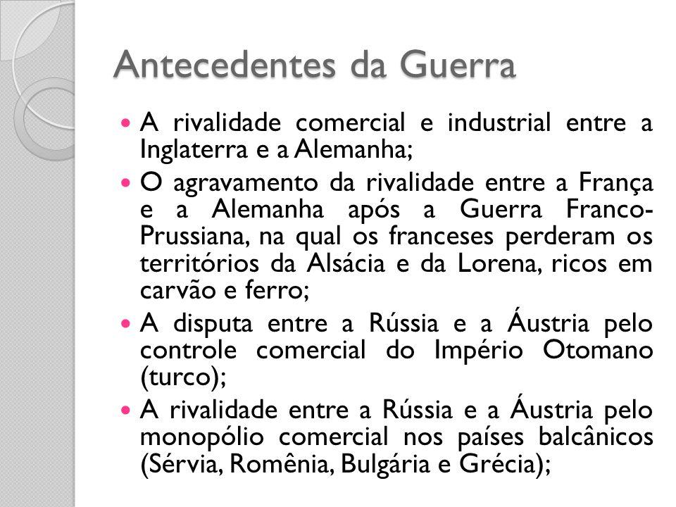 Antecedentes da Guerra  A rivalidade comercial e industrial entre a Inglaterra e a Alemanha;  O agravamento da rivalidade entre a França e a Alemanh