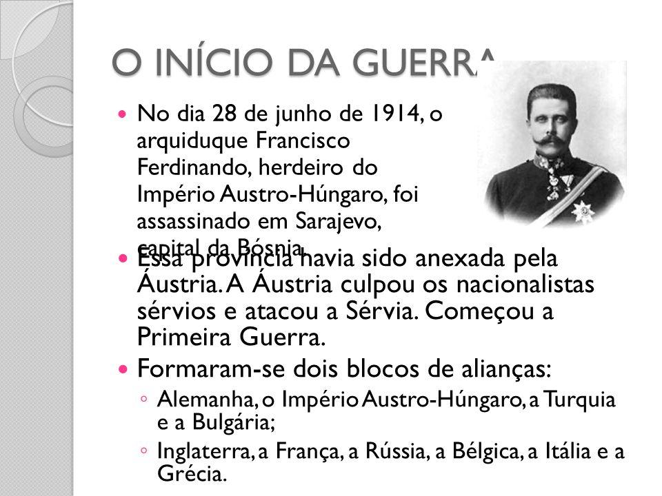 O INÍCIO DA GUERRA  No dia 28 de junho de 1914, o arquiduque Francisco Ferdinando, herdeiro do Império Austro-Húngaro, foi assassinado em Sarajevo, c