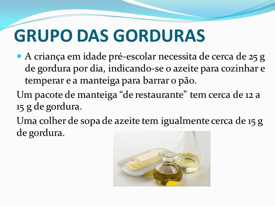 GRUPO DAS GORDURAS  A criança em idade pré-escolar necessita de cerca de 25 g de gordura por dia, indicando-se o azeite para cozinhar e temperar e a
