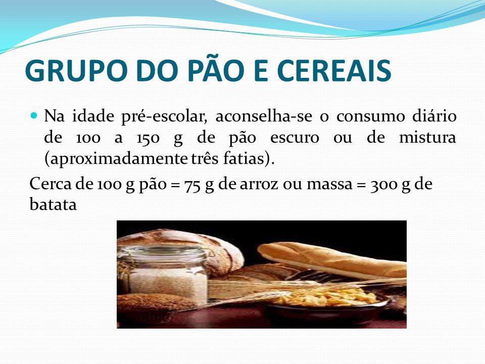 GRUPO DO PÃO E CEREAIS  Na idade pré-escolar, aconselha-se o consumo diário de 100 a 150 g de pão escuro ou de mistura (aproximadamente três fatias).