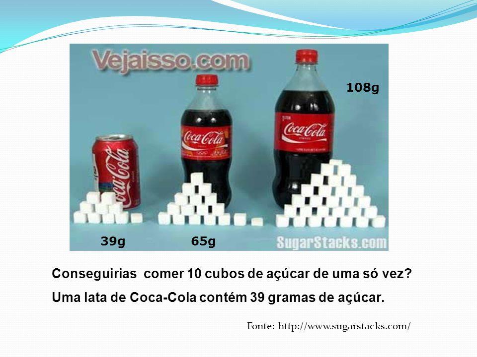 Conseguirias comer 10 cubos de açúcar de uma só vez? Uma lata de Coca-Cola contém 39 gramas de açúcar. 39g65g 108g Fonte: http://www.sugarstacks.com/