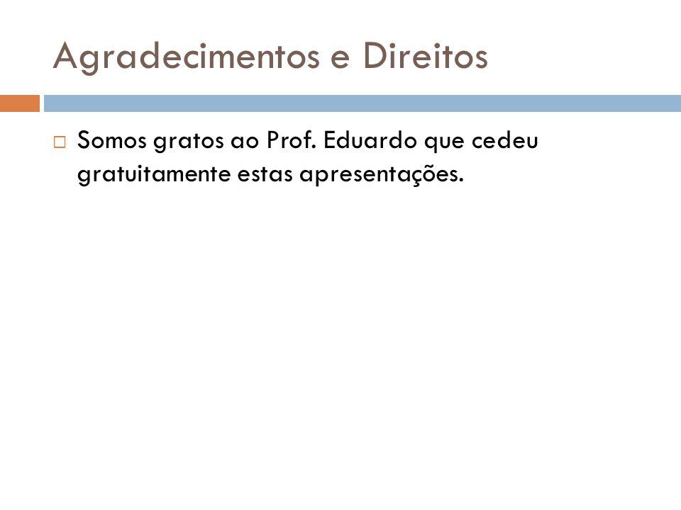 Agradecimentos e Direitos  Somos gratos ao Prof. Eduardo que cedeu gratuitamente estas apresentações.