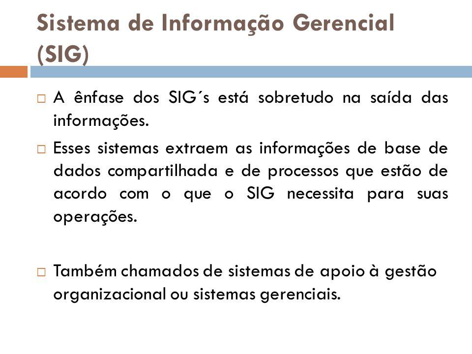 Sistema de Informação Gerencial (SIG)  A ênfase dos SIG´s está sobretudo na saída das informações.  Esses sistemas extraem as informações de base de