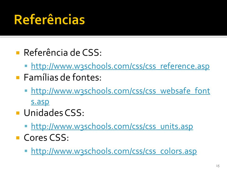  Referência de CSS:  http://www.w3schools.com/css/css_reference.asp http://www.w3schools.com/css/css_reference.asp  Famílias de fontes:  http://ww