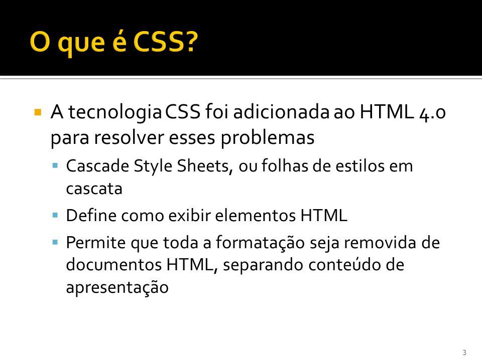  A tecnologia CSS foi adicionada ao HTML 4.0 para resolver esses problemas  Cascade Style Sheets, ou folhas de estilos em cascata  Define como exib