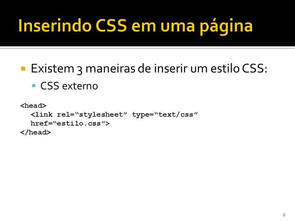  Existem 3 maneiras de inserir um estilo CSS:  CSS externo 6