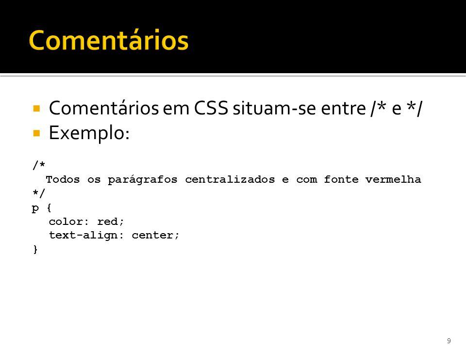  Comentários em CSS situam-se entre /* e */  Exemplo: /* Todos os parágrafos centralizados e com fonte vermelha */ p { color: red; text-align: cente
