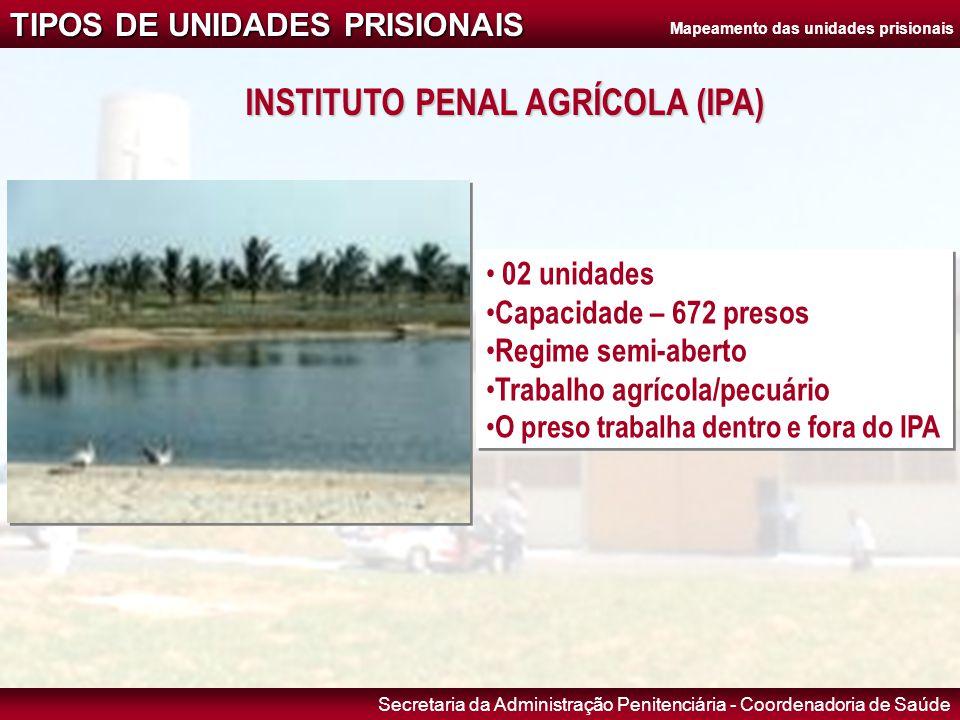 Secretaria da Administração Penitenciária - Coordenadoria de Saúde INSTITUTO PENAL AGRÍCOLA (IPA) • 02 unidades • Capacidade – 672 presos • Regime sem