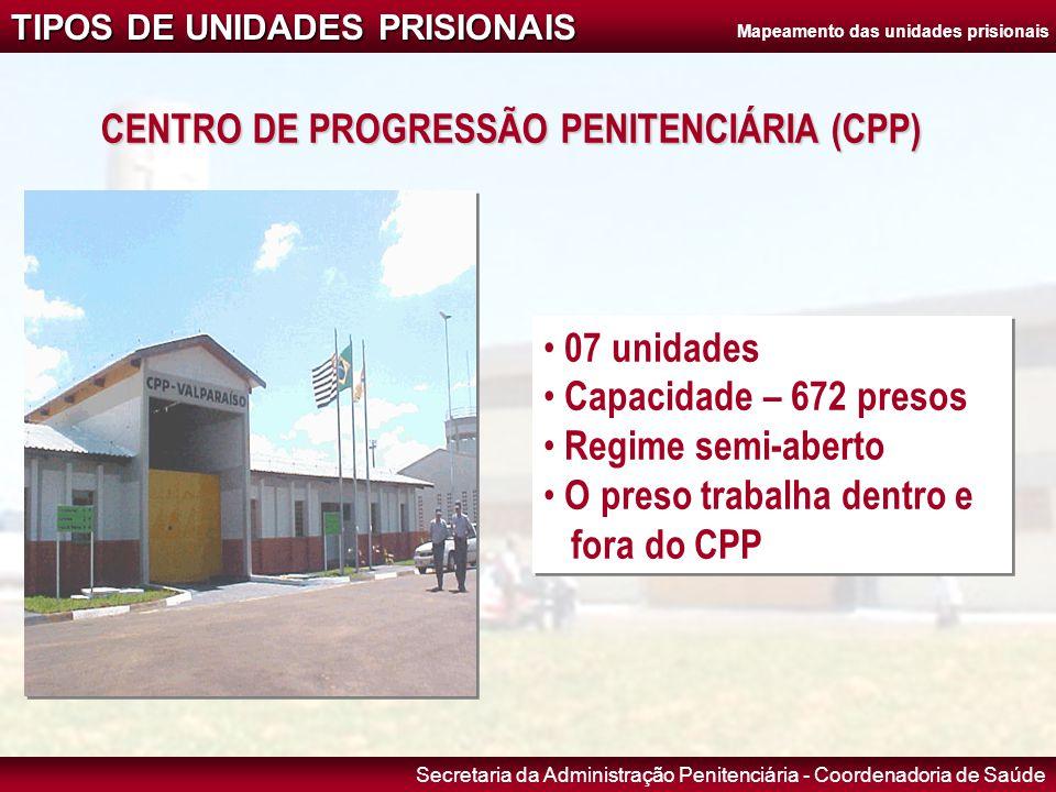 Secretaria da Administração Penitenciária - Coordenadoria de Saúde TIPOS DE UNIDADES PRISIONAIS CENTRO DE PROGRESSÃO PENITENCIÁRIA (CPP) • 07 unidades