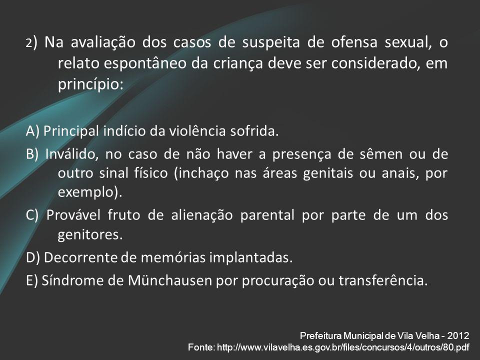 2 ) Na avaliação dos casos de suspeita de ofensa sexual, o relato espontâneo da criança deve ser considerado, em princípio: A) Principal indício da vi