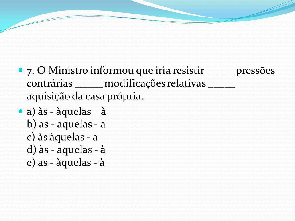  7. O Ministro informou que iria resistir _____ pressões contrárias _____ modificações relativas _____ aquisição da casa própria.  a) às - àquelas _