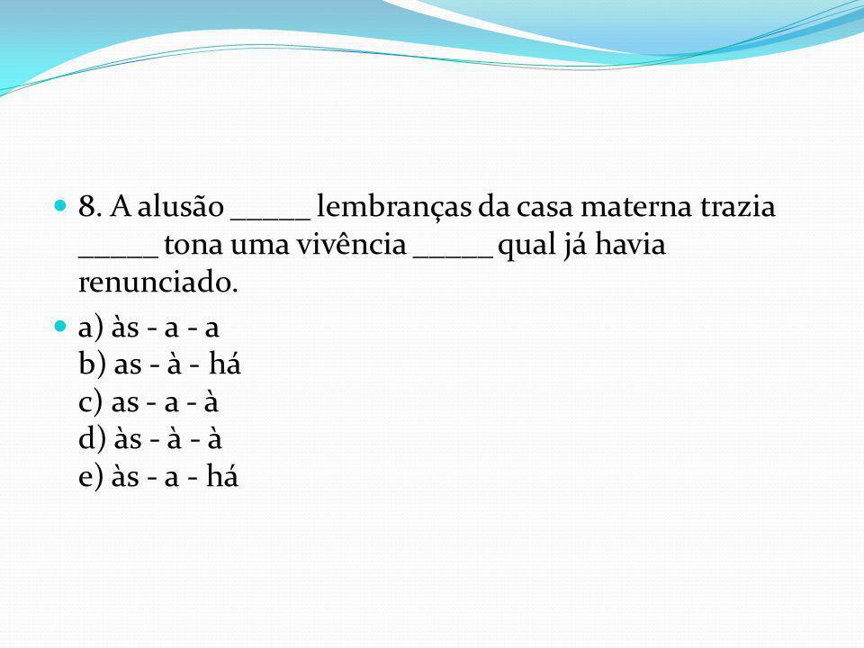  8. A alusão _____ lembranças da casa materna trazia _____ tona uma vivência _____ qual já havia renunciado.  a) às - a - a b) as - à - há c) as - a