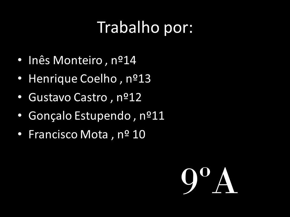 Trabalho por: • Inês Monteiro, nº14 • Henrique Coelho, nº13 • Gustavo Castro, nº12 • Gonçalo Estupendo, nº11 • Francisco Mota, nº 10 9ºA