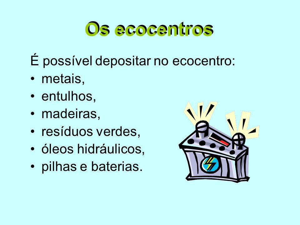 É possível depositar no ecocentro: •metais, •entulhos, •madeiras, •resíduos verdes, •óleos hidráulicos, •pilhas e baterias. Os ecocentros