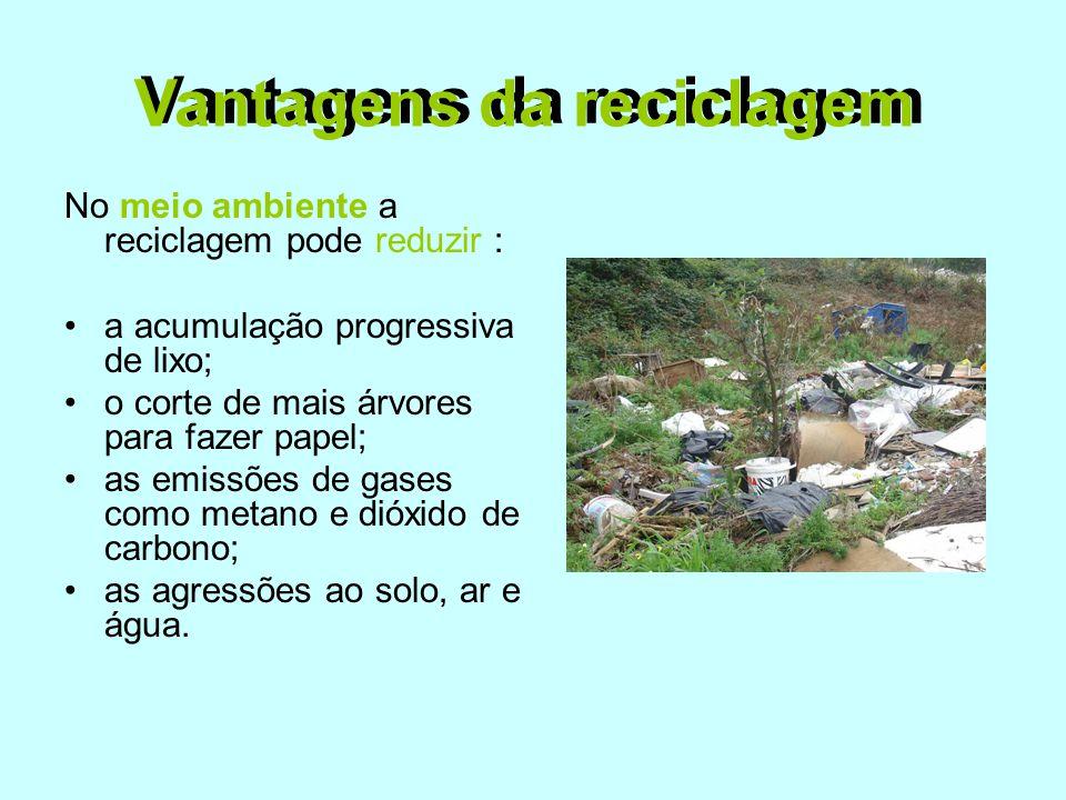 Vantagens da reciclagem No meio ambiente a reciclagem pode reduzir : •a acumulação progressiva de lixo; •o corte de mais árvores para fazer papel; •as