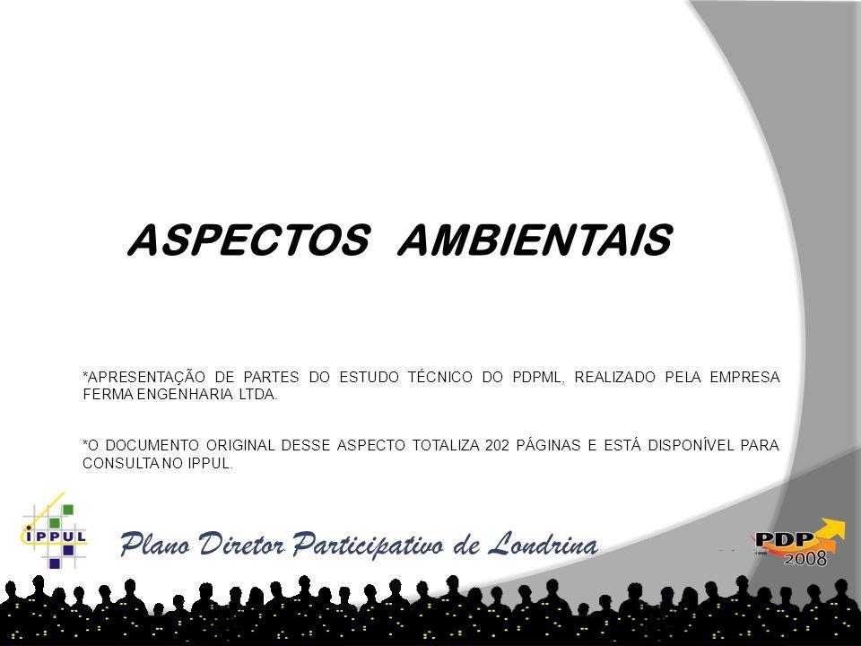 Plano Diretor Participativo de Londrina ASPECTOS AMBIENTAIS *APRESENTAÇÃO DE PARTES DO ESTUDO TÉCNICO DO PDPML, REALIZADO PELA EMPRESA FERMA ENGENHARI