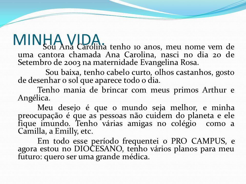 MINHA VIDA. Sou Ana Carolina tenho 10 anos, meu nome vem de uma cantora chamada Ana Carolina, nasci no dia 20 de Setembro de 2003 na maternidade Evang