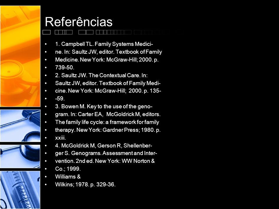 Referências •1. Campbell TL. Family Systems Medici- •ne. In: Saultz JW, editor. Textbook of Family •Medicine. New York: McGraw-Hill; 2000. p. •739-50.