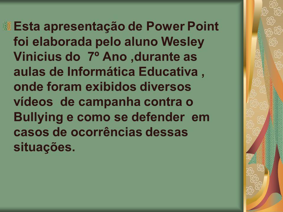Esta apresentação de Power Point foi elaborada pelo aluno Wesley Vinicius do 7º Ano,durante as aulas de Informática Educativa, onde foram exibidos div