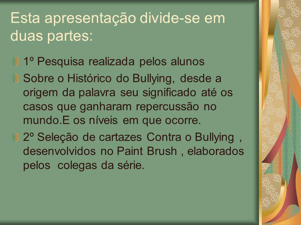 Esta apresentação divide-se em duas partes: 1º Pesquisa realizada pelos alunos Sobre o Histórico do Bullying, desde a origem da palavra seu significad