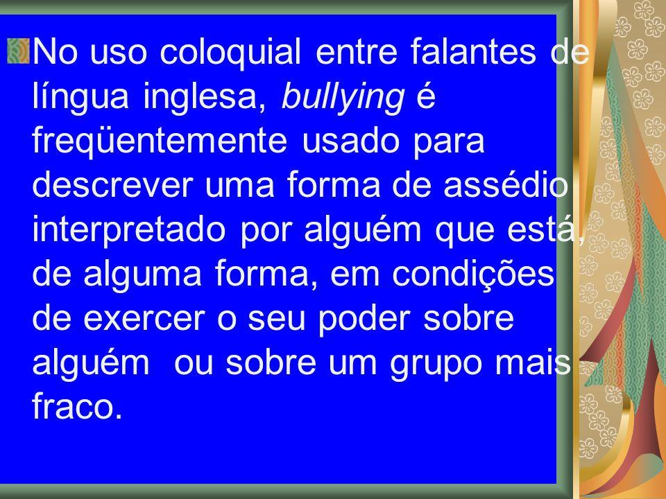 No uso coloquial entre falantes de língua inglesa, bullying é freqüentemente usado para descrever uma forma de assédio interpretado por alguém que est