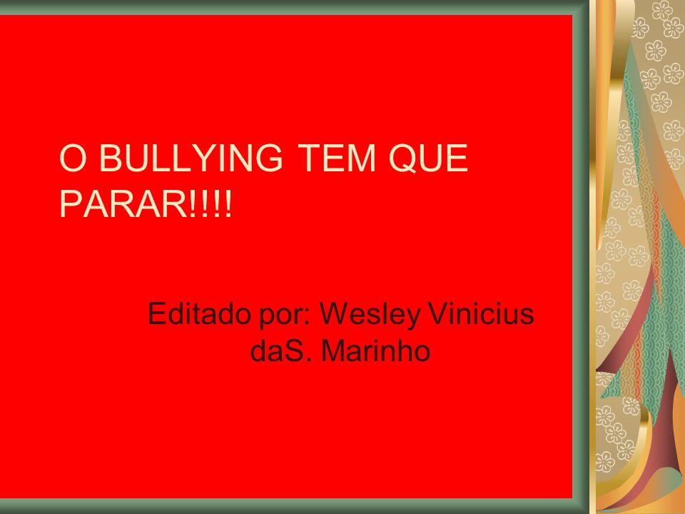 O BULLYING TEM QUE PARAR!!!! Editado por: Wesley Vinicius daS. Marinho