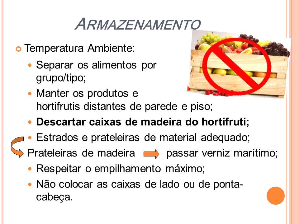 A RMAZENAMENTO Temperatura Ambiente:  Separar os alimentos por grupo/tipo;  Manter os produtos e hortifrutis distantes de parede e piso;  Descartar