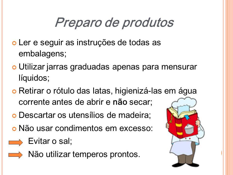 Ler e seguir as instruções de todas as embalagens; Utilizar jarras graduadas apenas para mensurar líquidos; Retirar o rótulo das latas, higienizá-las