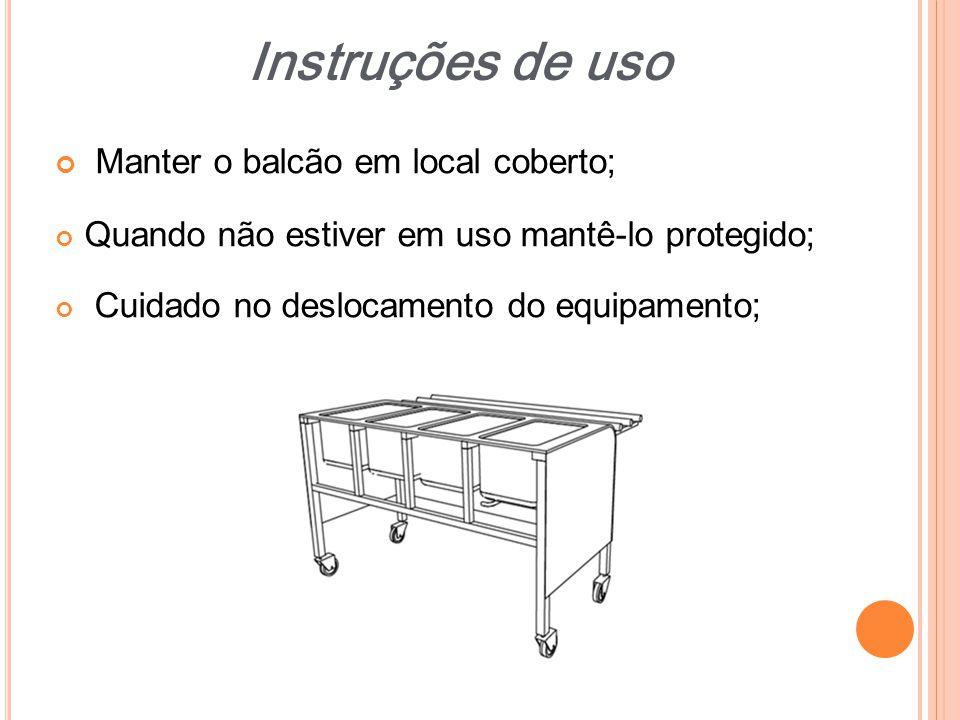 Manter o balcão em local coberto; Quando não estiver em uso mantê-lo protegido; Cuidado no deslocamento do equipamento; Instruções de uso