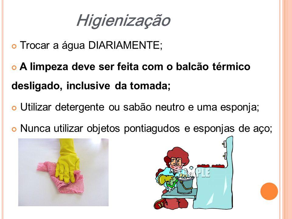 Trocar a água DIARIAMENTE; A limpeza deve ser feita com o balcão térmico desligado, inclusive da tomada; Utilizar detergente ou sabão neutro e uma esp