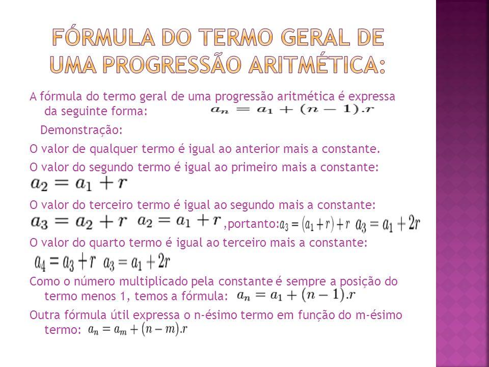 A fórmula do termo geral de uma progressão aritmética é expressa da seguinte forma: Demonstração: O valor de qualquer termo é igual ao anterior mais a