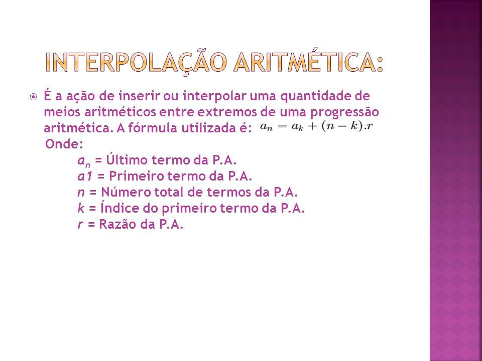  É a ação de inserir ou interpolar uma quantidade de meios aritméticos entre extremos de uma progressão aritmética. A fórmula utilizada é: Onde: a n